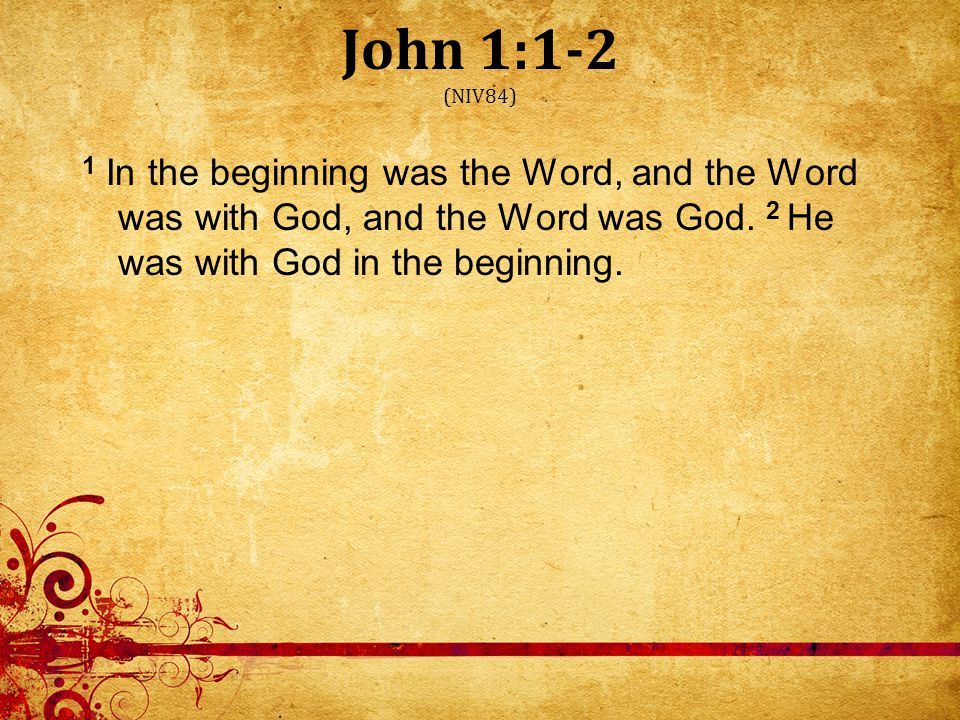 John 1:1-2 (NIV84) 1 In the beginning was the Word, and the Word was with God, and the Word was God.