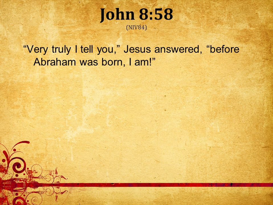 John 8:58 (NIV84) Very truly I tell you, Jesus answered, before Abraham was born, I am!