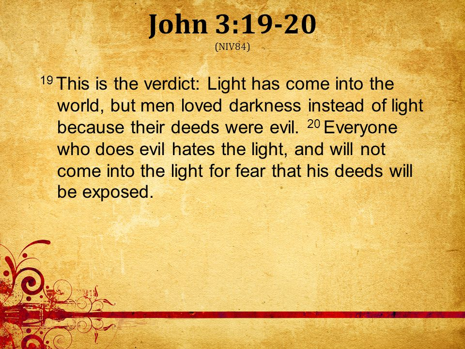 John 3:19-20 (NIV84) 19 This is the verdict: Light has come into the world, but men loved darkness instead of light because their deeds were evil.