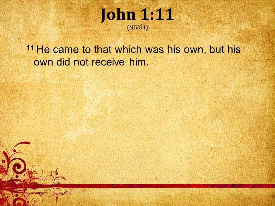 John 1:11 (NIV84) 11 He came to that which was his own, but his own did not receive him.