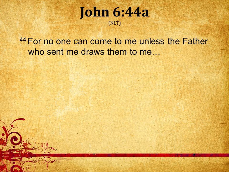 John 6:44a (NLT) 44 For no one can come to me unless the Father who sent me draws them to me…