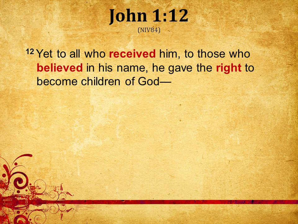 John 1:12 (NIV84) 12 Yet to all who received him, to those who believed in his name, he gave the right to become children of God—