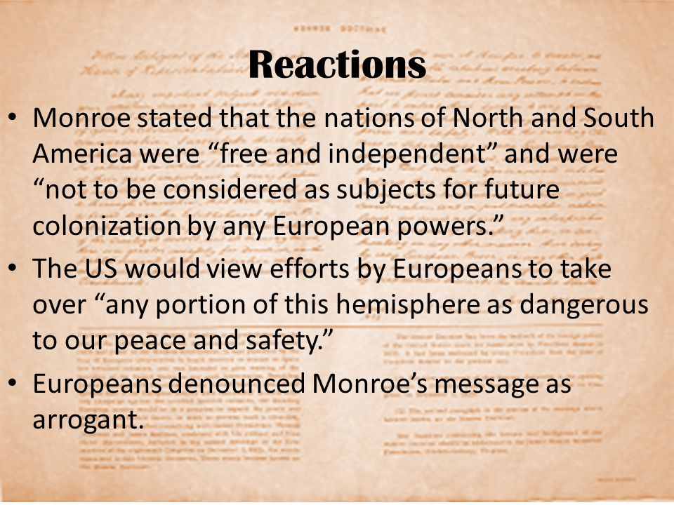 Reactions Monroe stated that the nations of North and South America were free and independent and were not to be considered as subjects for future colonization by any European powers. The US would view efforts by Europeans to take over any portion of this hemisphere as dangerous to our peace and safety. Europeans denounced Monroe's message as arrogant.