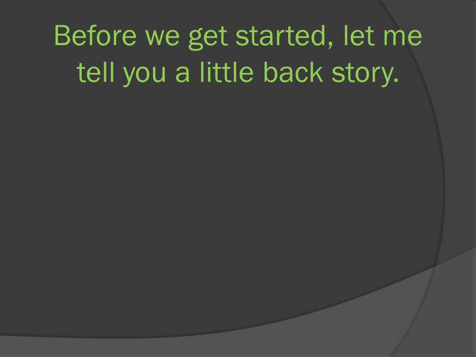 Before we get started, let me tell you a little back story.