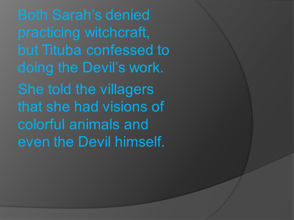Both Sarah's denied practicing witchcraft, but Tituba confessed to doing the Devil's work.