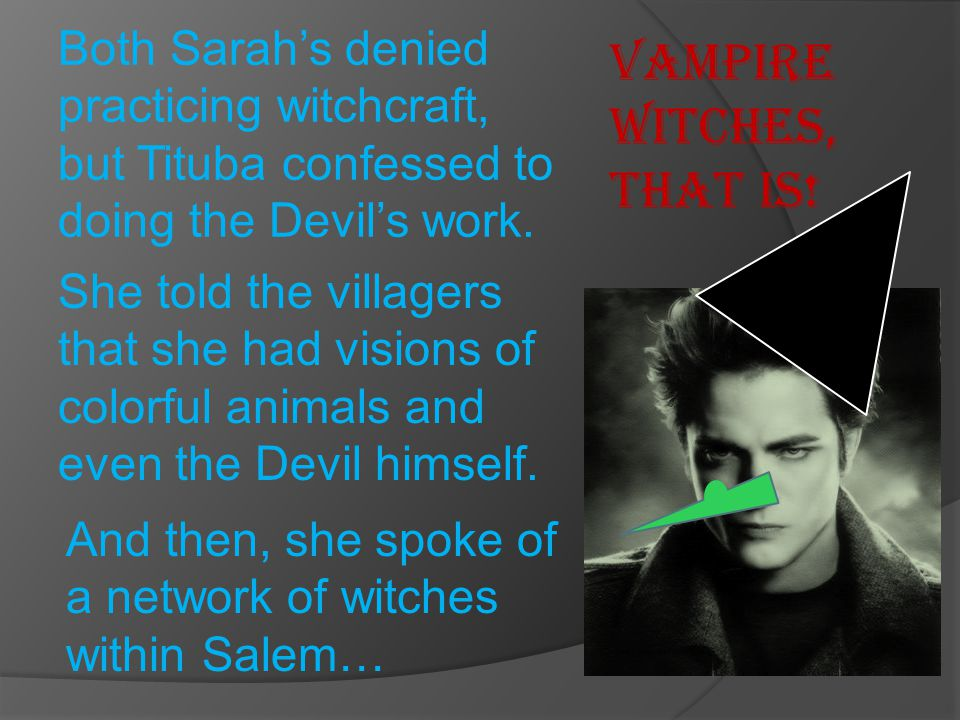 Both Sarah's denied practicing witchcraft, but Tituba confessed to doing the Devil's work. She told the villagers that she had visions of colorful ani