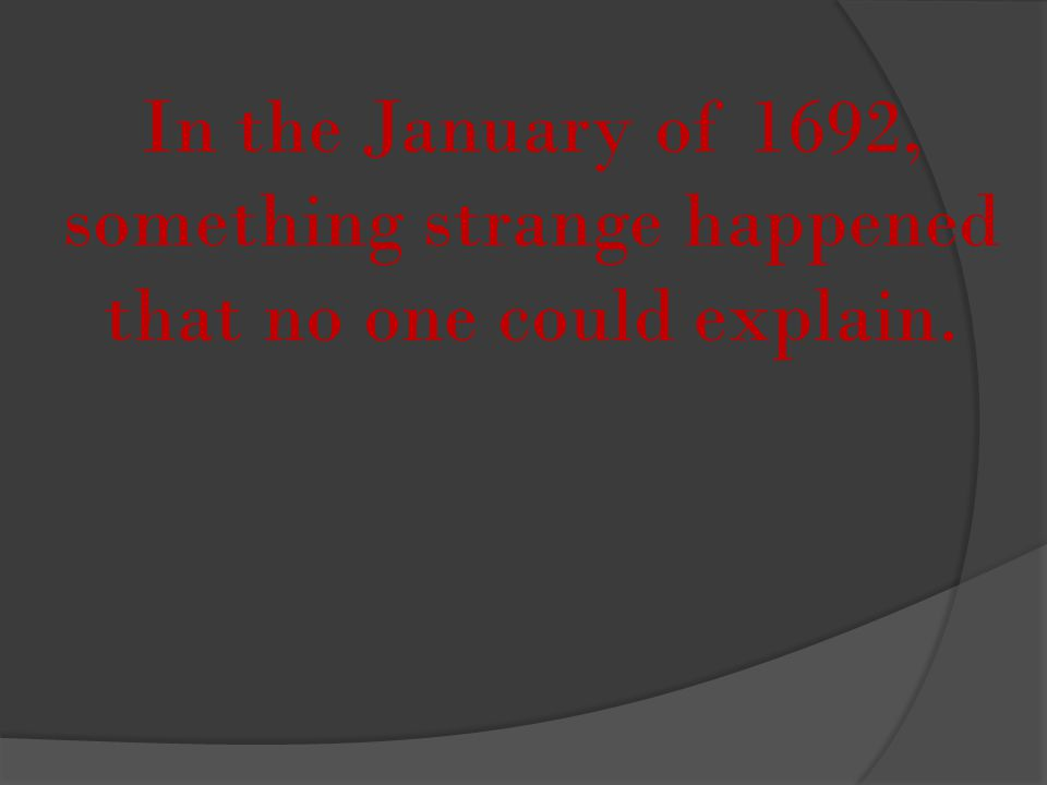 In the January of 1692, something strange happened that no one could explain.