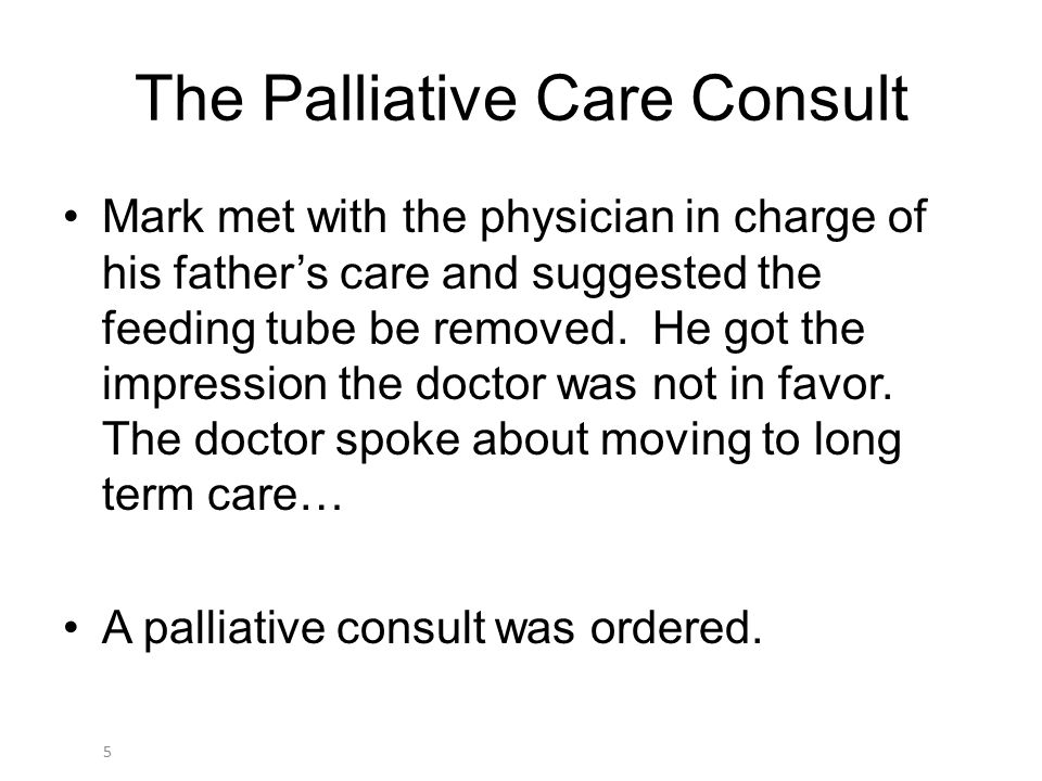5 The Palliative Care Consult Mark met with the physician in charge of his father's care and suggested the feeding tube be removed. He got the impress