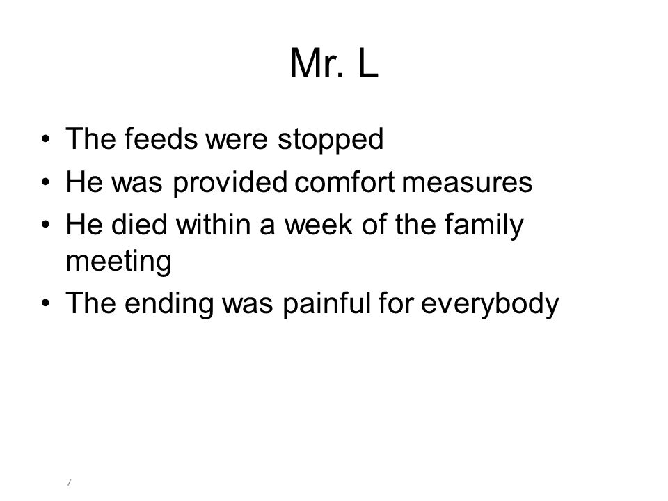 7 Mr. L The feeds were stopped He was provided comfort measures He died within a week of the family meeting The ending was painful for everybody
