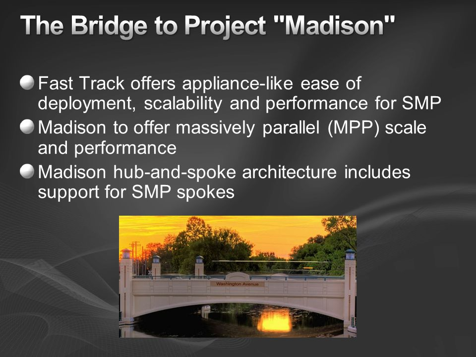 Fast Track offers appliance-like ease of deployment, scalability and performance for SMP Madison to offer massively parallel (MPP) scale and performance Madison hub-and-spoke architecture includes support for SMP spokes