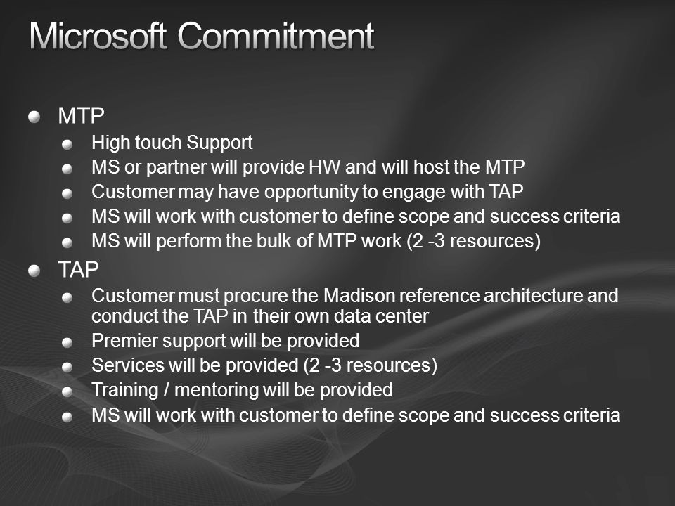 MTP High touch Support MS or partner will provide HW and will host the MTP Customer may have opportunity to engage with TAP MS will work with customer to define scope and success criteria MS will perform the bulk of MTP work (2 -3 resources) TAP Customer must procure the Madison reference architecture and conduct the TAP in their own data center Premier support will be provided Services will be provided (2 -3 resources) Training / mentoring will be provided MS will work with customer to define scope and success criteria