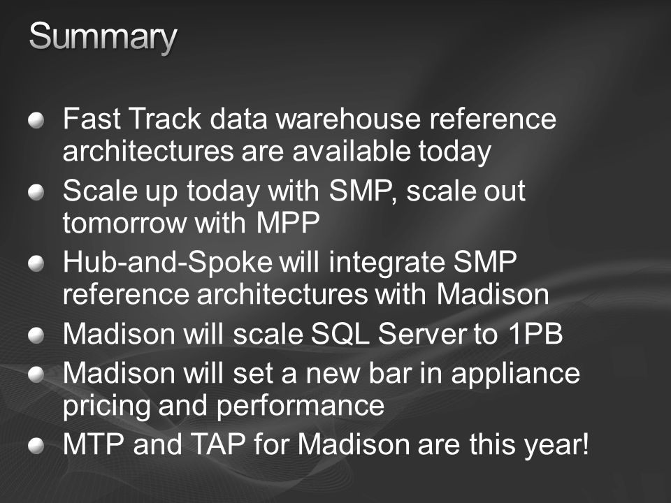 Fast Track data warehouse reference architectures are available today Scale up today with SMP, scale out tomorrow with MPP Hub-and-Spoke will integrate SMP reference architectures with Madison Madison will scale SQL Server to 1PB Madison will set a new bar in appliance pricing and performance MTP and TAP for Madison are this year!
