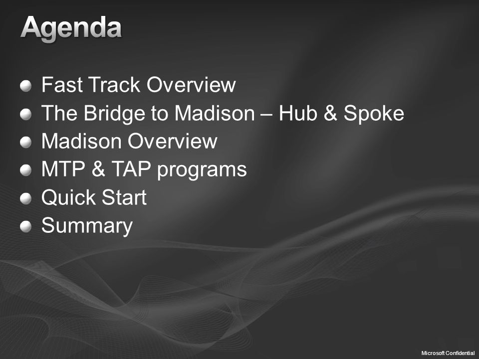 Microsoft Confidential Fast Track Overview The Bridge to Madison – Hub & Spoke Madison Overview MTP & TAP programs Quick Start Summary