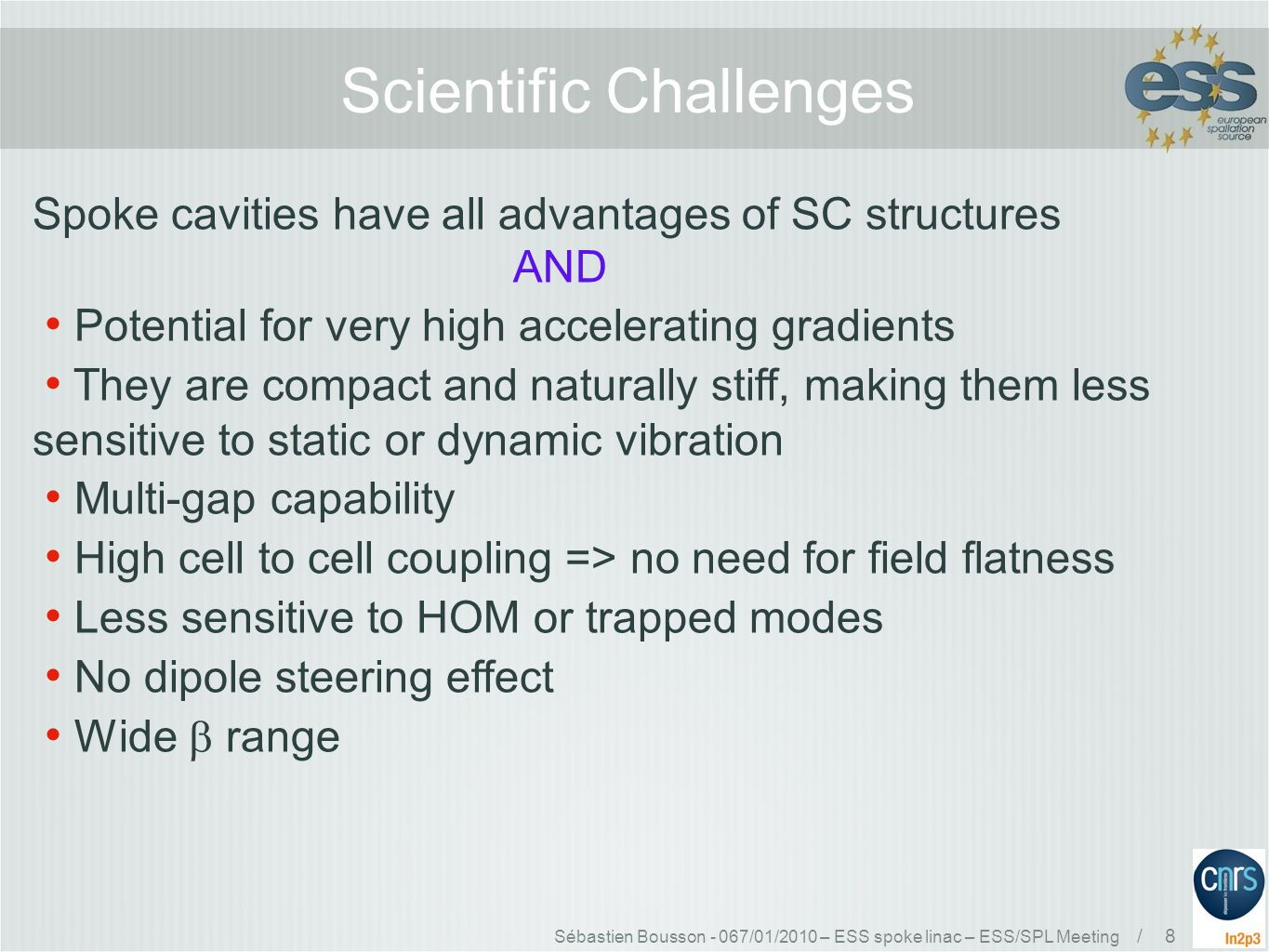 Sébastien Bousson - 067/01/2010 – ESS spoke linac – ESS/SPL Meeting / 8 Scientific Challenges Spoke cavities have all advantages of SC structures AND Potential for very high accelerating gradients They are compact and naturally stiff, making them less sensitive to static or dynamic vibration Multi-gap capability High cell to cell coupling => no need for field flatness Less sensitive to HOM or trapped modes No dipole steering effect Wide  range