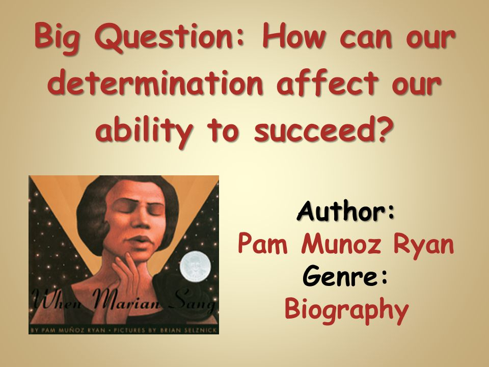 Author: Pam Munoz Ryan Genre: Biography Big Question: How can our determination affect our ability to succeed