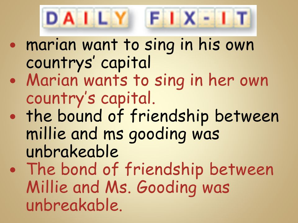marian want to sing in his own countrys' capital Marian wants to sing in her own country's capital. the bound of friendship between millie and ms good
