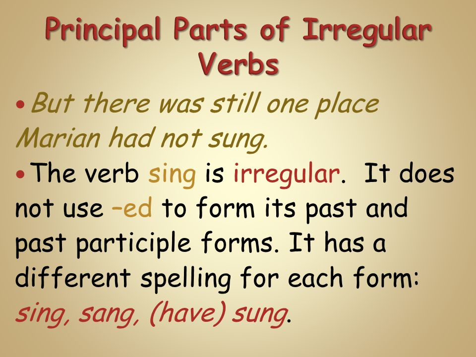 But there was still one place Marian had not sung. The verb sing is irregular. It does not use –ed to form its past and past participle forms. It has