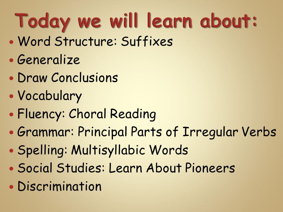 Word Structure: Suffixes Generalize Draw Conclusions Vocabulary Fluency: Choral Reading Grammar: Principal Parts of Irregular Verbs Spelling: Multisyllabic Words Social Studies: Learn About Pioneers Discrimination