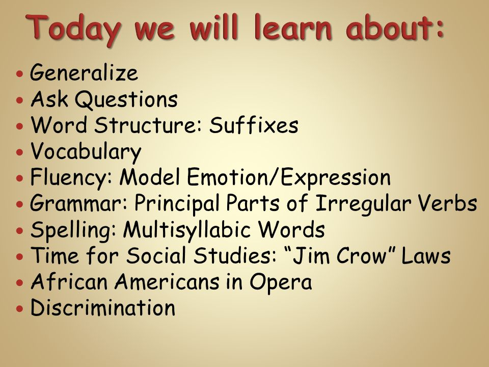 Generalize Ask Questions Word Structure: Suffixes Vocabulary Fluency: Model Emotion/Expression Grammar: Principal Parts of Irregular Verbs Spelling: Multisyllabic Words Time for Social Studies: Jim Crow Laws African Americans in Opera Discrimination