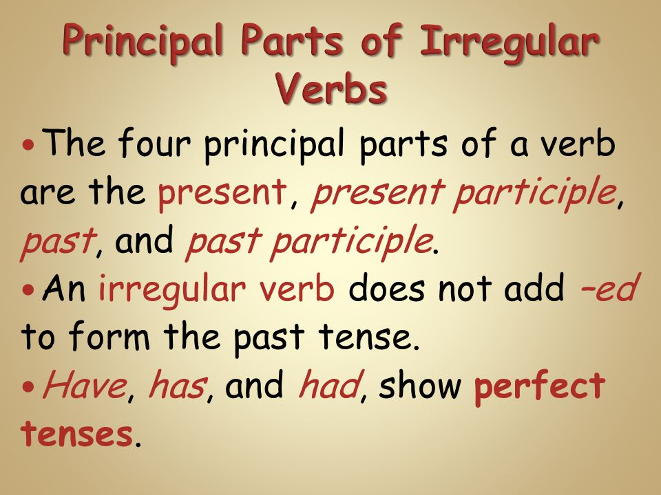 The four principal parts of a verb are the present, present participle, past, and past participle. An irregular verb does not add –ed to form the past