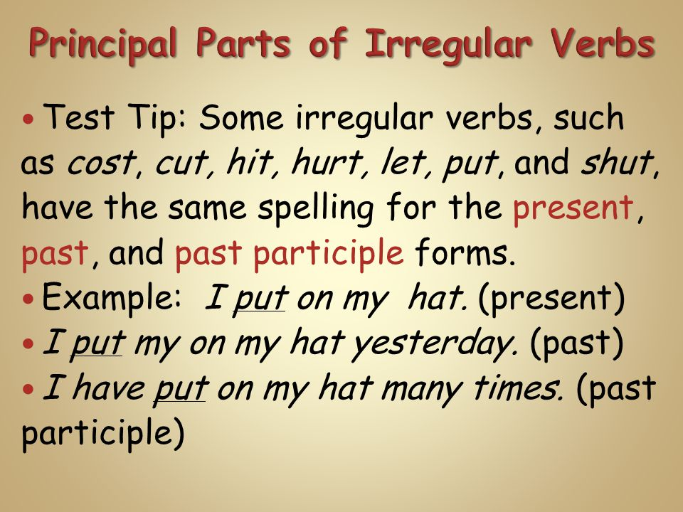 Test Tip: Some irregular verbs, such as cost, cut, hit, hurt, let, put, and shut, have the same spelling for the present, past, and past participle forms.