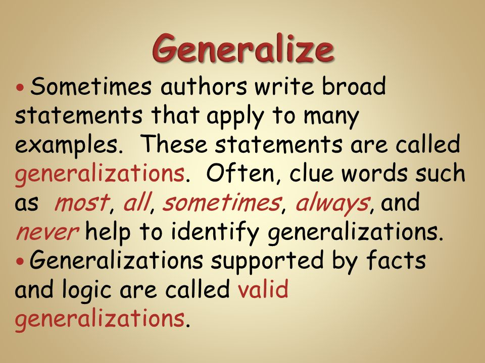 Sometimes authors write broad statements that apply to many examples. These statements are called generalizations. Often, clue words such as most, all