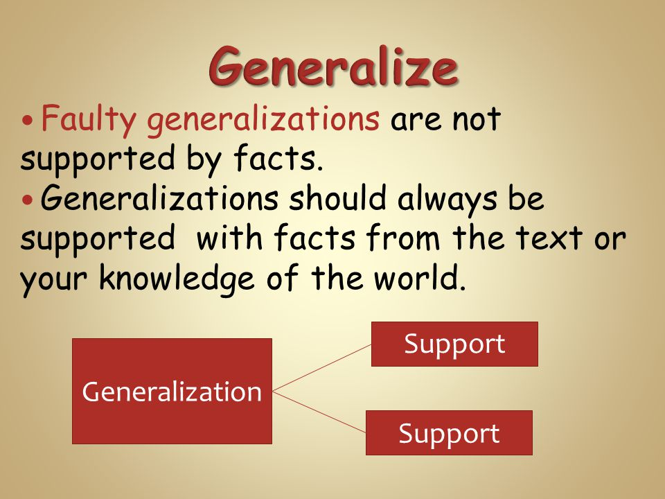 Faulty generalizations are not supported by facts. Generalizations should always be supported with facts from the text or your knowledge of the world.