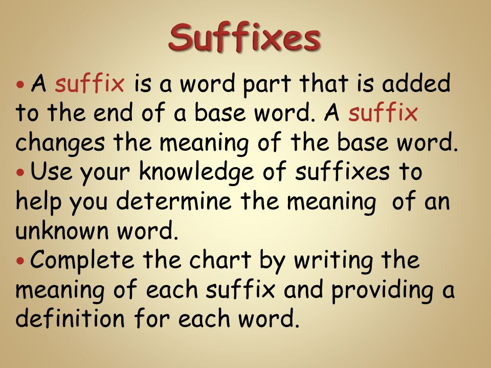A suffix is a word part that is added to the end of a base word. A suffix changes the meaning of the base word. Use your knowledge of suffixes to help