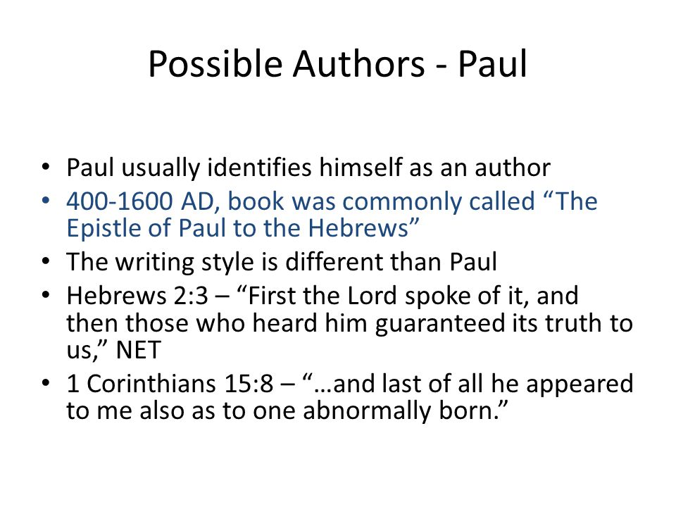 Possible Authors - Paul Paul usually identifies himself as an author 400-1600 AD, book was commonly called The Epistle of Paul to the Hebrews The writing style is different than Paul Hebrews 2:3 – First the Lord spoke of it, and then those who heard him guaranteed its truth to us, NET 1 Corinthians 15:8 – …and last of all he appeared to me also as to one abnormally born.