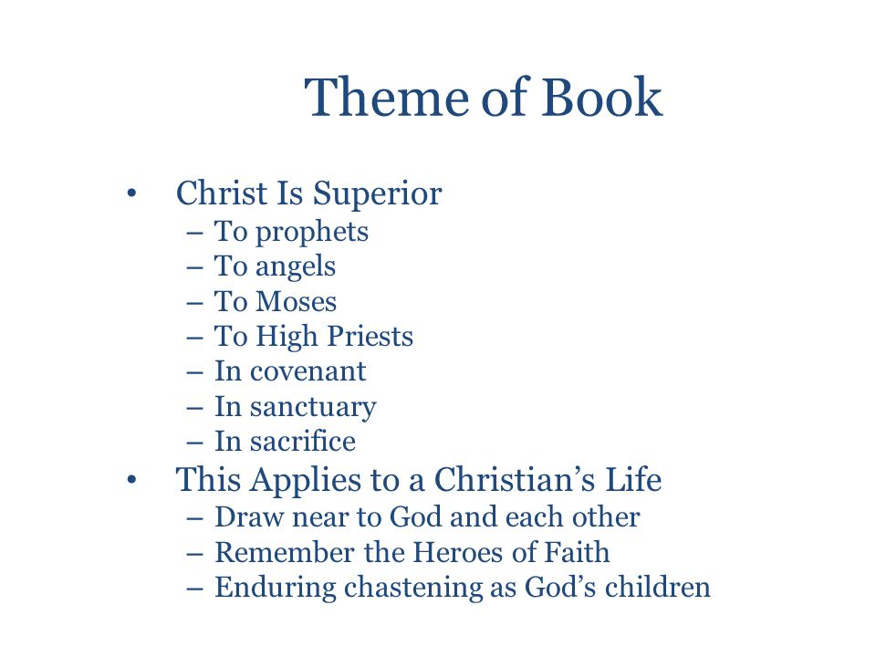 Theme of Book Christ Is Superior – To prophets – To angels – To Moses – To High Priests – In covenant – In sanctuary – In sacrifice This Applies to a Christian's Life – Draw near to God and each other – Remember the Heroes of Faith – Enduring chastening as God's children