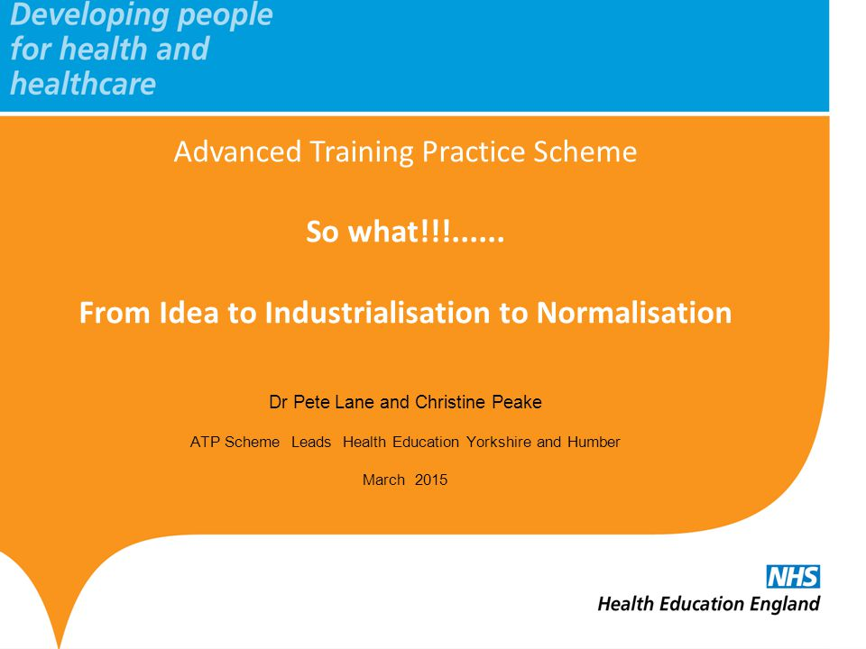 www.hee.nhs.uk The Advanced Training Practice Scheme Grow your own From Idea to Industrialisation to Normalisation