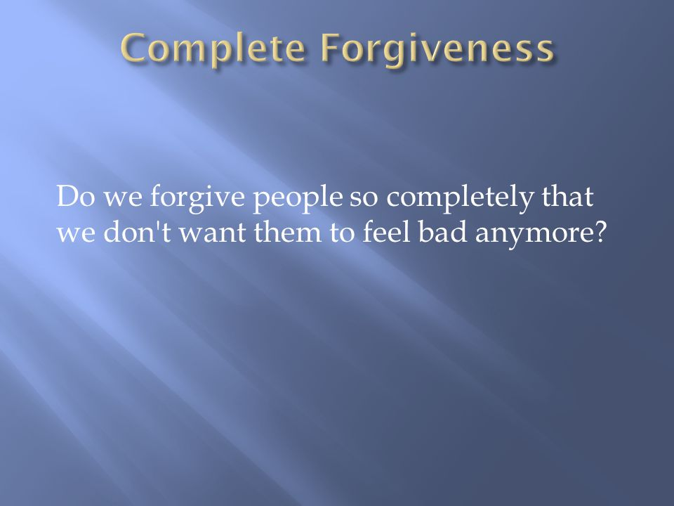 Do we forgive people so completely that we don t want them to feel bad anymore?