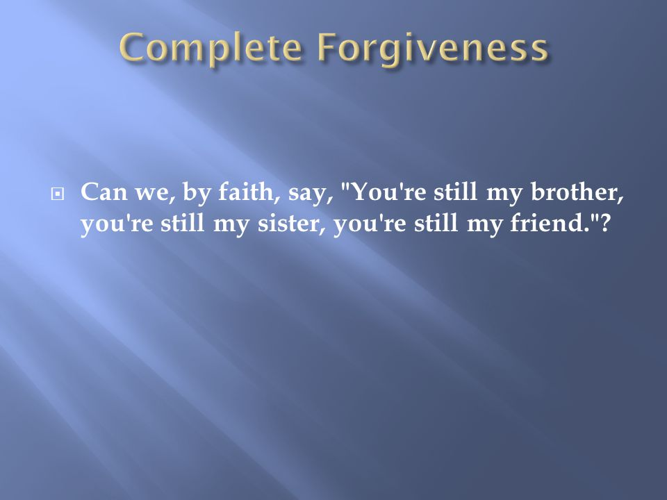  Can we, by faith, say, You re still my brother, you re still my sister, you re still my friend.
