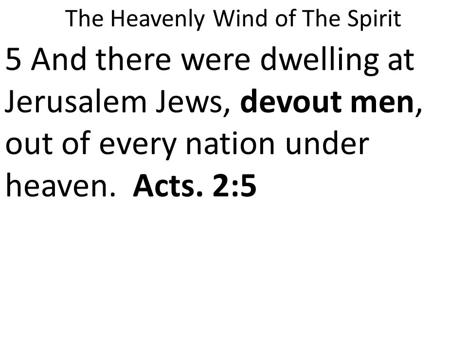 The Heavenly Wind of The Spirit 5 And there were dwelling at Jerusalem Jews, devout men, out of every nation under heaven.