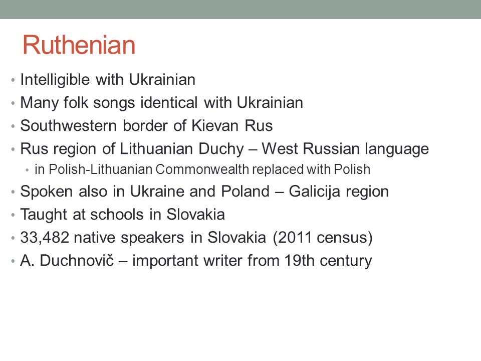 Intelligible with Ukrainian Many folk songs identical with Ukrainian Southwestern border of Kievan Rus Rus region of Lithuanian Duchy – West Russian language in Polish-Lithuanian Commonwealth replaced with Polish Spoken also in Ukraine and Poland – Galicija region Taught at schools in Slovakia 33,482 native speakers in Slovakia (2011 census) A.