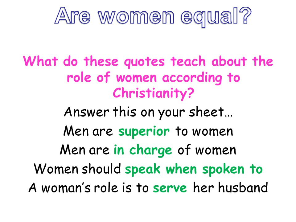 What do these quotes teach about the role of women according to Christianity? Answer this on your sheet… Men are superior to women Men are in charge o