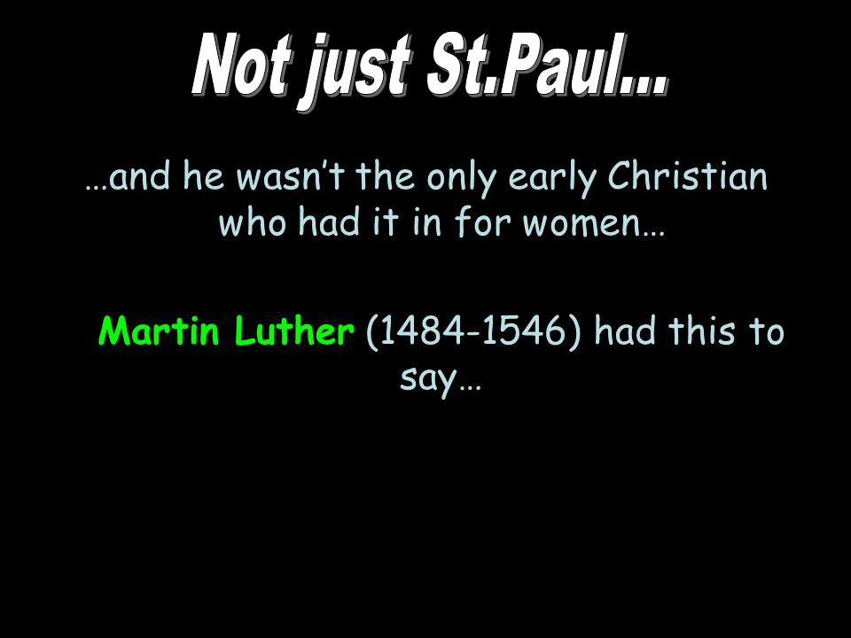 …and he wasn't the only early Christian who had it in for women… Martin Luther (1484-1546) had this to say…