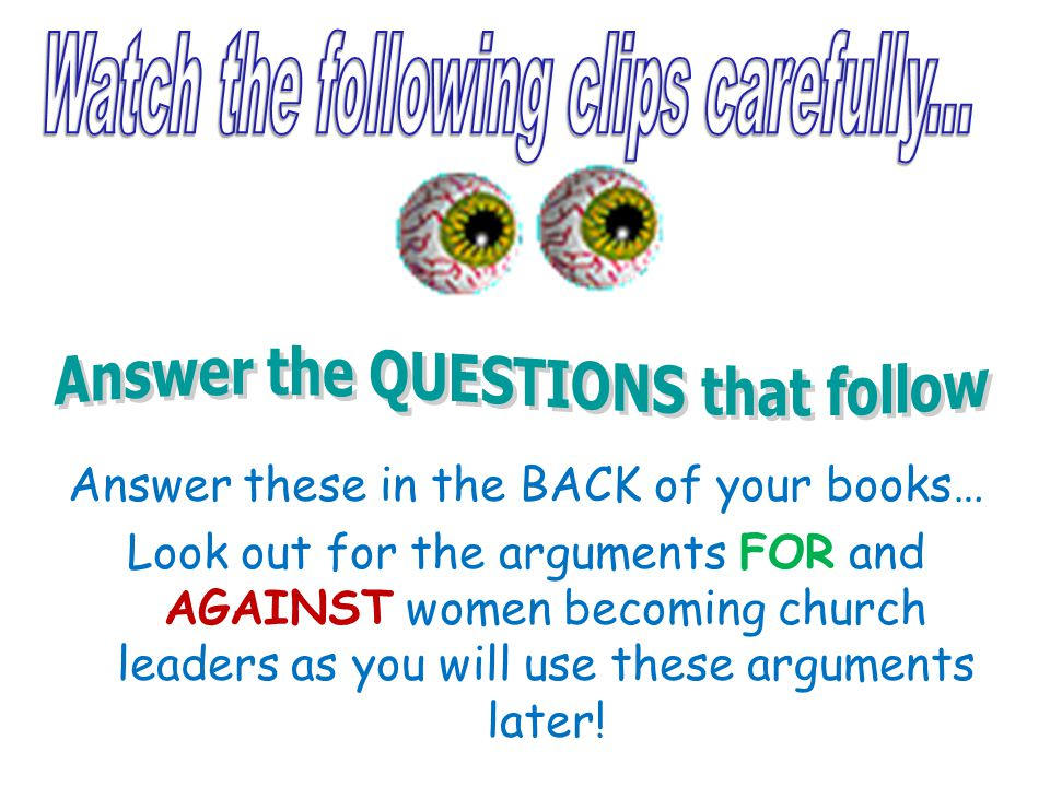 Answer these in the BACK of your books… Look out for the arguments FOR and AGAINST women becoming church leaders as you will use these arguments later
