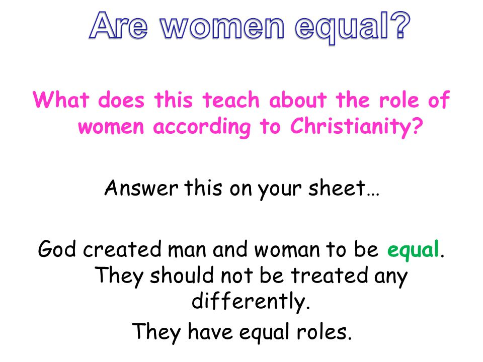 What does this teach about the role of women according to Christianity? Answer this on your sheet… God created man and woman to be equal. They should
