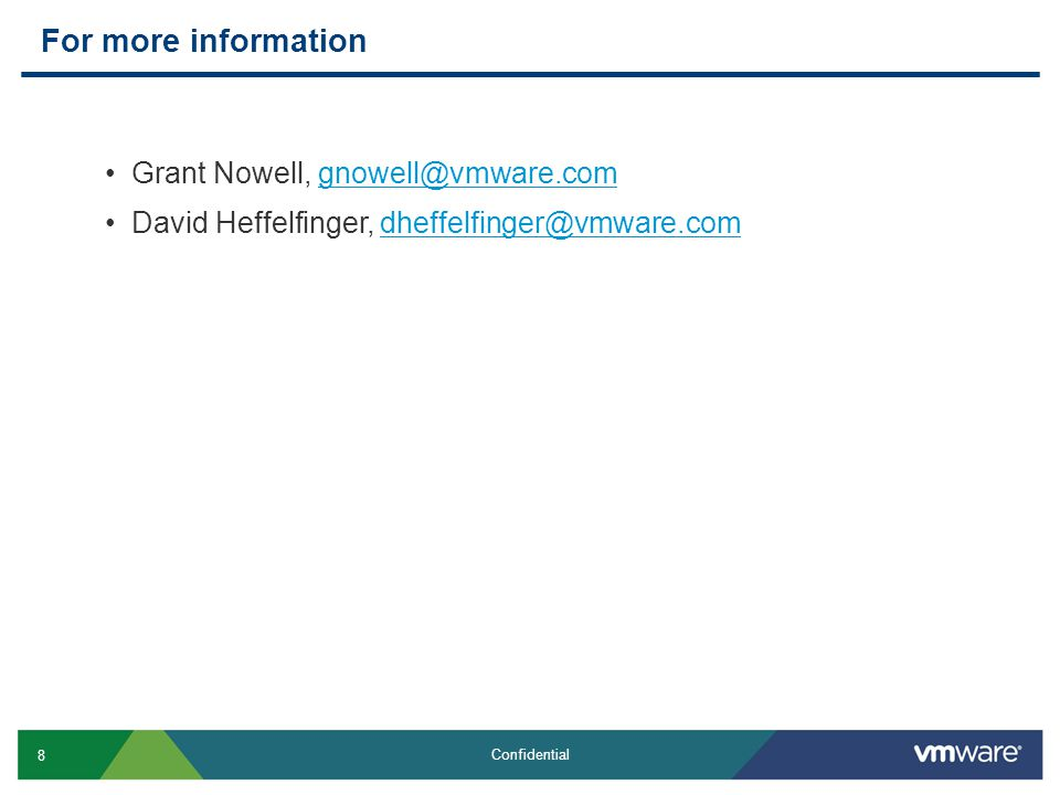 8 Confidential For more information Grant Nowell, gnowell@vmware.comgnowell@vmware.com David Heffelfinger, dheffelfinger@vmware.comdheffelfinger@vmwar