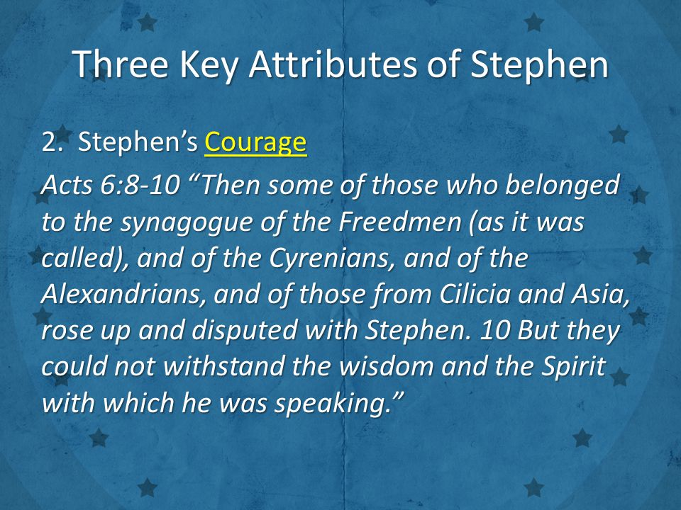 "Three Key Attributes of Stephen 2. Stephen's Courage Acts 6:8-10 ""Then some of those who belonged to the synagogue of the Freedmen (as it was called),"
