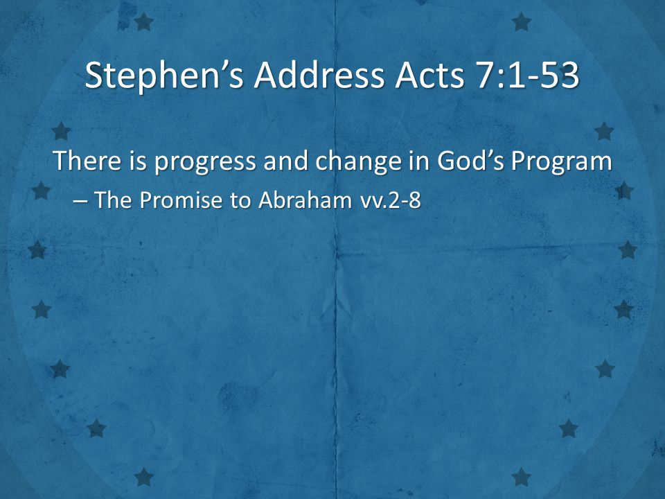 Stephen's Address Acts 7:1-53 There is progress and change in God's Program – The Promise to Abraham vv.2-8