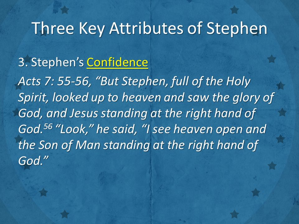 "Three Key Attributes of Stephen 3. Stephen's Confidence Acts 7: 55-56, ""But Stephen, full of the Holy Spirit, looked up to heaven and saw the glory of"