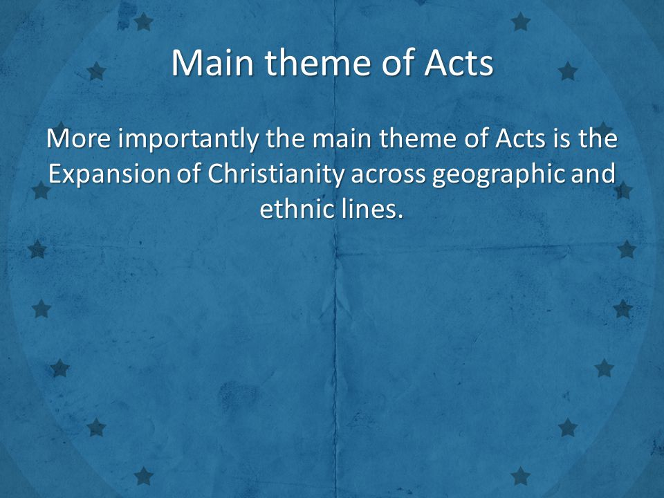 More importantly the main theme of Acts is the Expansion of Christianity across geographic and ethnic lines.