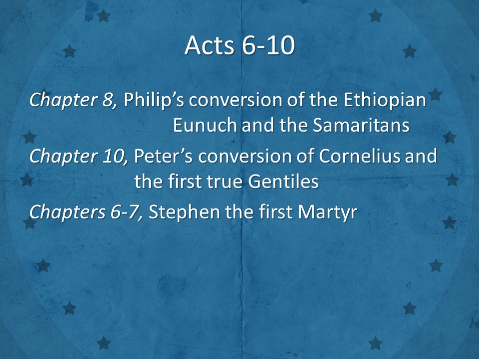 Acts 6-10 Chapter 8, Philip's conversion of the Ethiopian Eunuch and the Samaritans Chapter 10, Peter's conversion of Cornelius and the first true Gentiles Chapters 6-7, Stephen the first Martyr