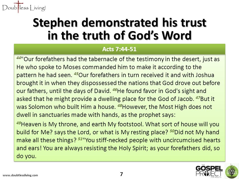 Stephen demonstrated his trust in the truth of God's Word 44 Our forefathers had the tabernacle of the testimony in the desert, just as He who spoke to Moses commanded him to make it according to the pattern he had seen.