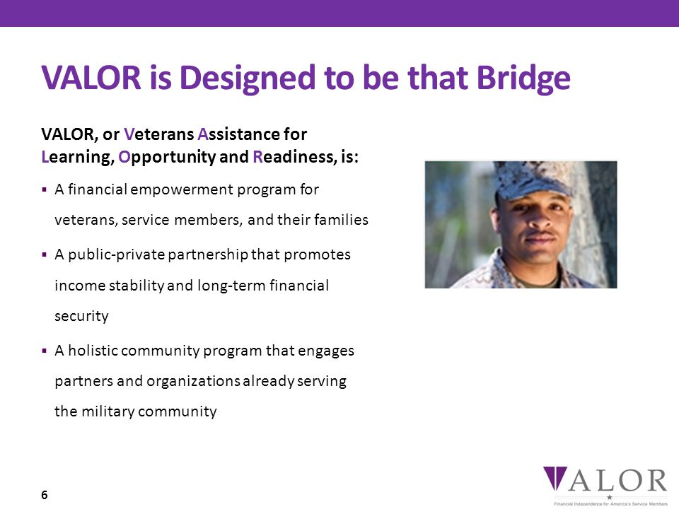 VALOR is Designed to be that Bridge VALOR, or Veterans Assistance for Learning, Opportunity and Readiness, is:  A financial empowerment program for veterans, service members, and their families  A public-private partnership that promotes income stability and long-term financial security  A holistic community program that engages partners and organizations already serving the military community 6