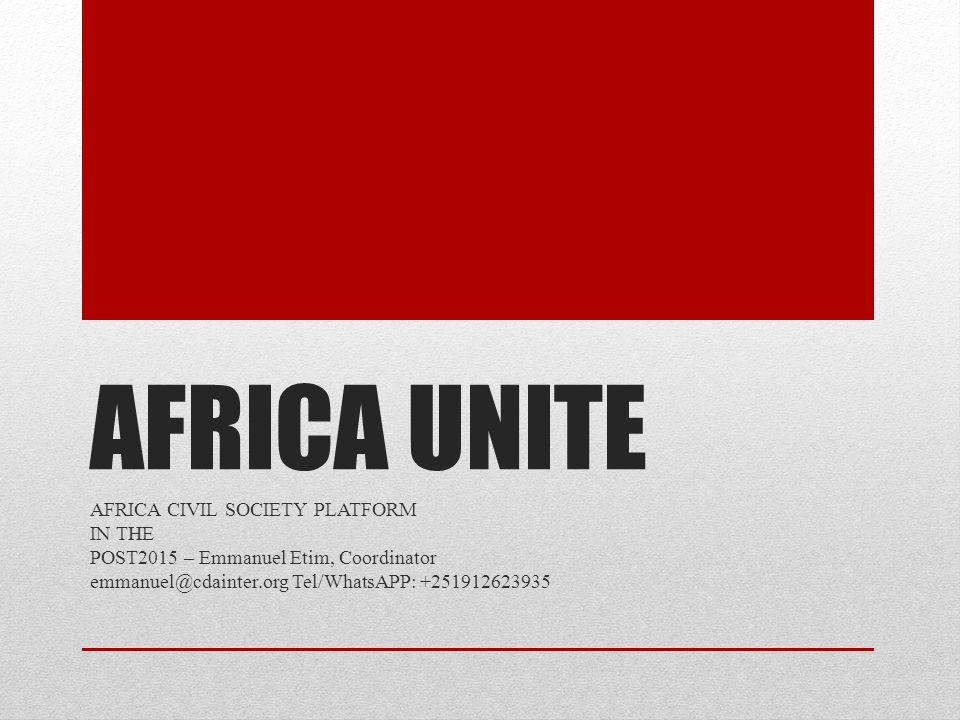 AFRICA UNITE AFRICA CIVIL SOCIETY PLATFORM IN THE POST2015 – Emmanuel Etim, Coordinator emmanuel@cdainter.org Tel/WhatsAPP: +251912623935