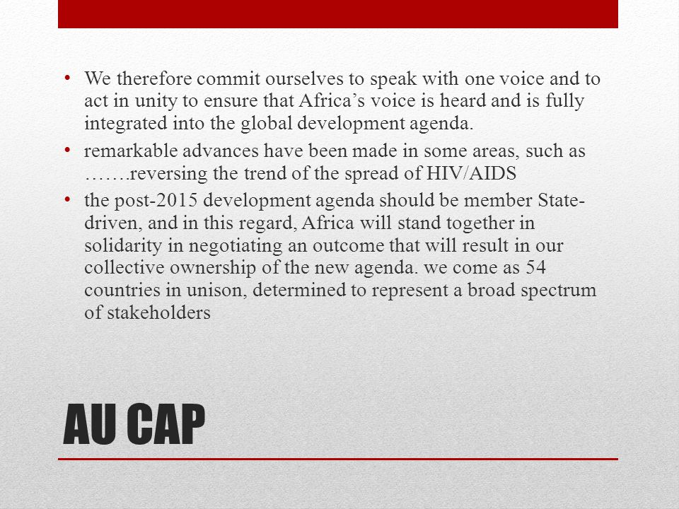 AU CAP We therefore commit ourselves to speak with one voice and to act in unity to ensure that Africa's voice is heard and is fully integrated into the global development agenda.
