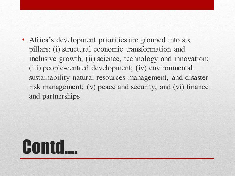 Contd…. Africa's development priorities are grouped into six pillars: (i) structural economic transformation and inclusive growth; (ii) science, techn